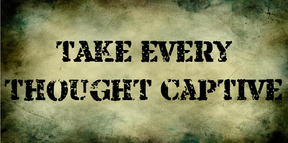 TAKE EVERY THIOUGHT CAPTIVE